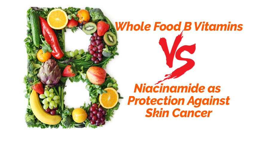 Whole Food B Vitamins vs. Niacinamide as Protection Against Skin Cancer